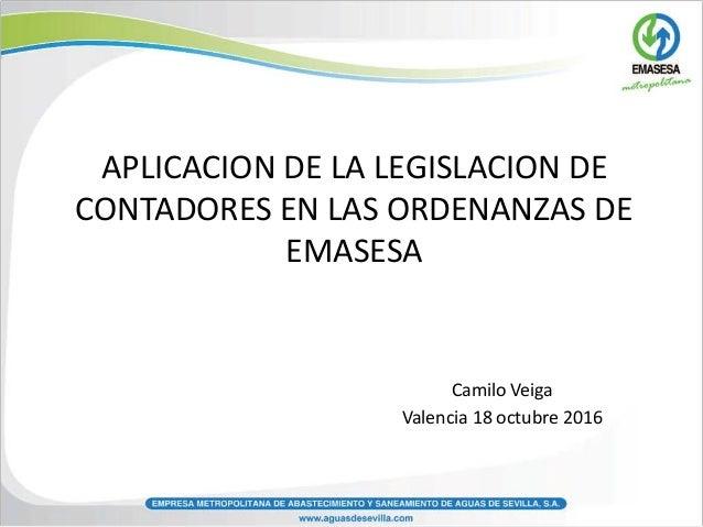 APLICACION DE LA LEGISLACION DE CONTADORES EN LAS ORDENANZAS DE EMASESA Camilo Veiga Valencia 18 octubre 2016
