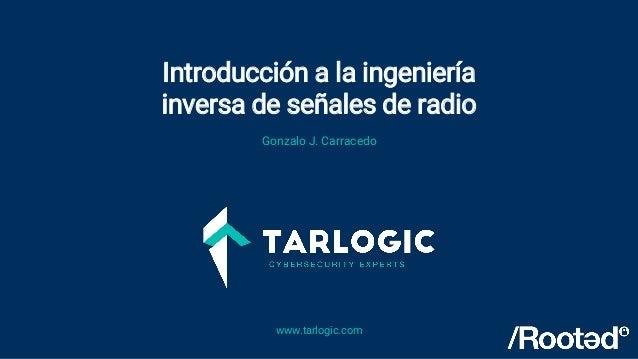 Introducción a la ingeniería inversa de señales de radio www.tarlogic.com Gonzalo J. Carracedo