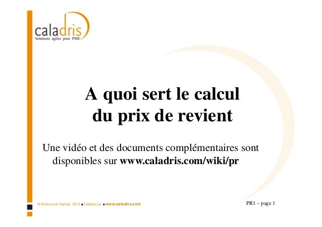 © Emmanuel Hachez 2013 Caladris sa www.caladris.com A quoi sert le calcul du prix de revient PR1 – page 1 Une vidéo et des...