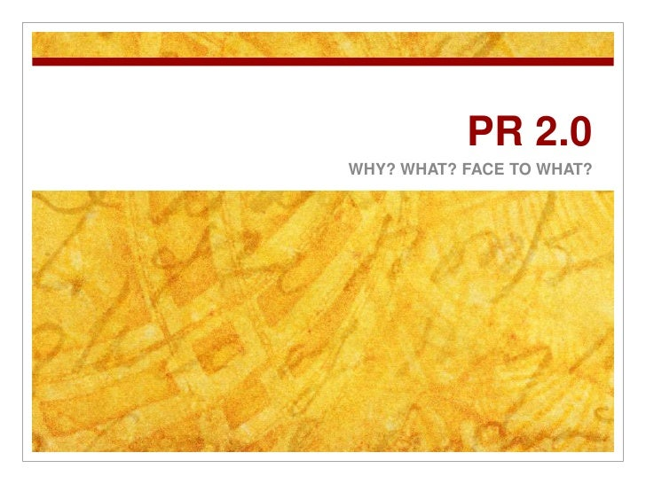 PR 2.0<br />WHY? WHAT? FACE TO WHAT?<br />