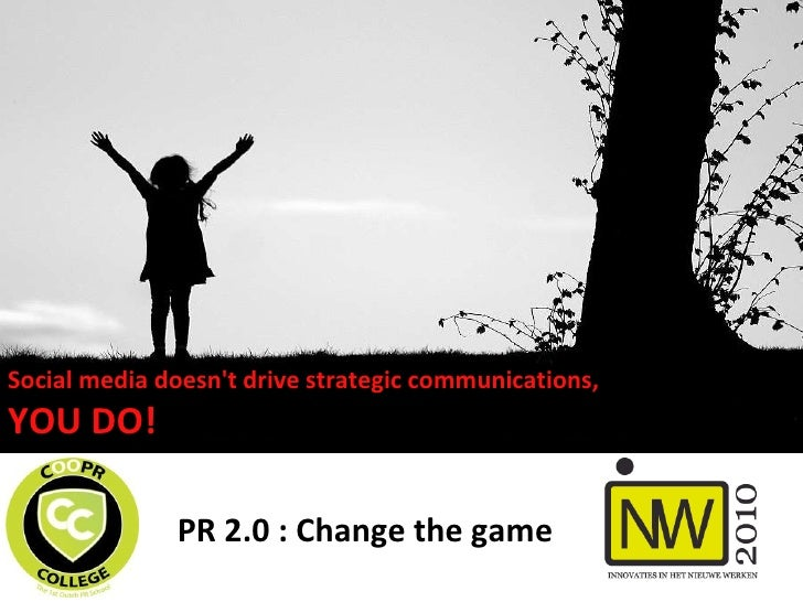 PR 2.0 : Change the game Social media doesn't drive strategic communications,  YOU DO!