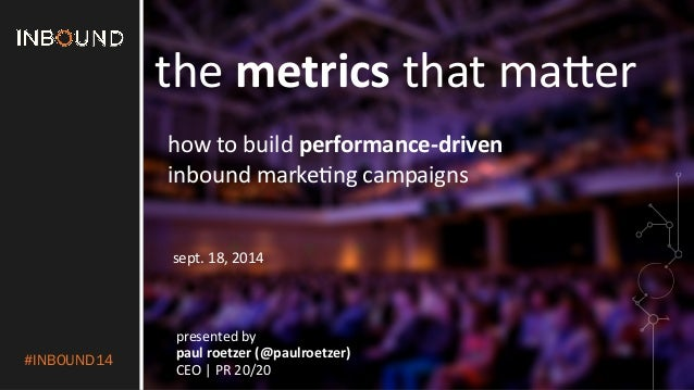 #INBOUND14  the  metrics  that  ma'er  how  to  build  performance-­‐driven  inbound  marke2ng  campaigns  sept.  18,  201...