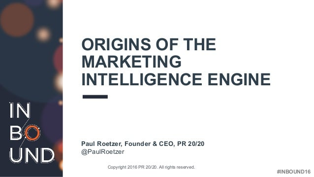 #INBOUND16 ORIGINS OF THE MARKETING INTELLIGENCE ENGINE Paul Roetzer, Founder & CEO, PR 20/20 Copyright 2016 PR 20/20. All...