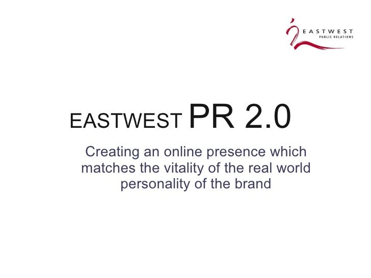 EASTWEST  PR 2.0  <ul><ul><li>Creating an online presence which matches the vitality of the real world personality of the ...