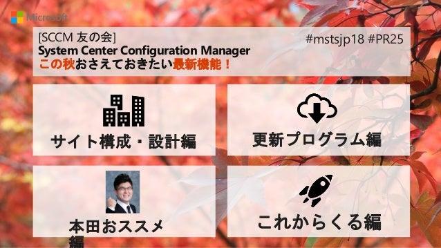 [SCCM 友の会] System Center Configuration Manager この秋おさえておきたい最新機能! サイト構成・設計編 更新プログラム編 本田おススメ これからくる編 #mstsjp18 #PR25