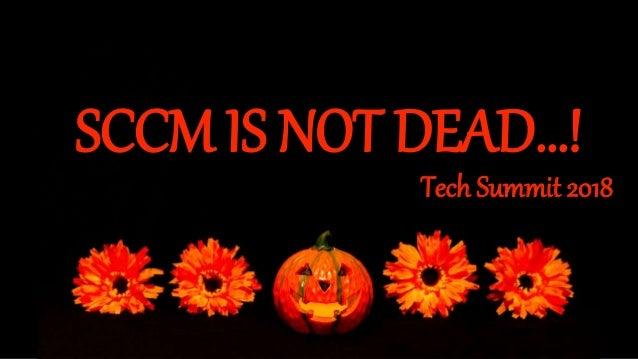 SCCM IS NOT DEAD…! Tech Summit 2018