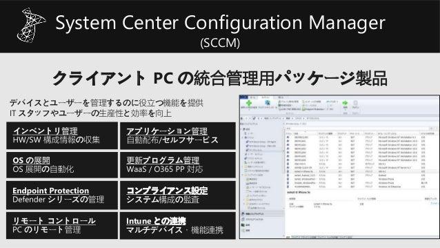 System Center Configuration Manager (SCCM) クライアント PC の統合管理用パッケージ製品 Intune との連携 マルチデバイス・機能連携 コンプライアンス設定 システム構成の監査 デバイスとユーザー...