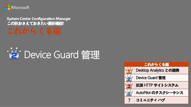Device Guard 管理 こんな課題を解決  セキュリティを強化したい  SCCM で配布されたアプリケーションのみを実行 したい 解説  Windows Defender Device Guard のポリシーを SCCM から配布...