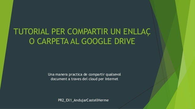 TUTORIAL PER COMPARTIR UN ENLLAÇ O CARPETA AL GOOGLE DRIVE PR2_EX1_AndujarCastellHerme Una manera practica de compartir qu...