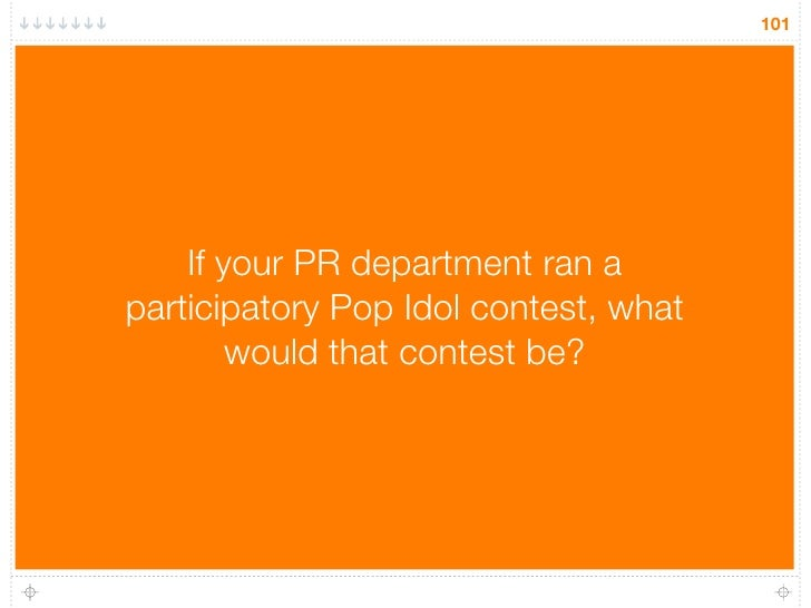 101         If your PR department ran a participatory Pop Idol contest, what         would that contest be?