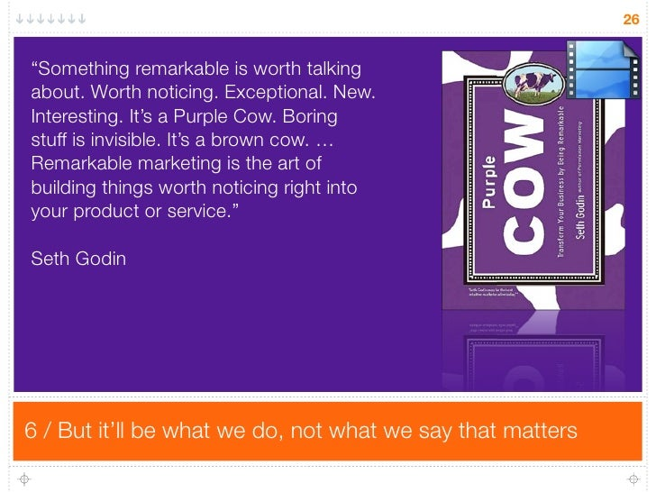 "26   ""Something remarkable is worth talking about. Worth noticing. Exceptional. New. Interesting. It's a Purple Cow. Borin..."
