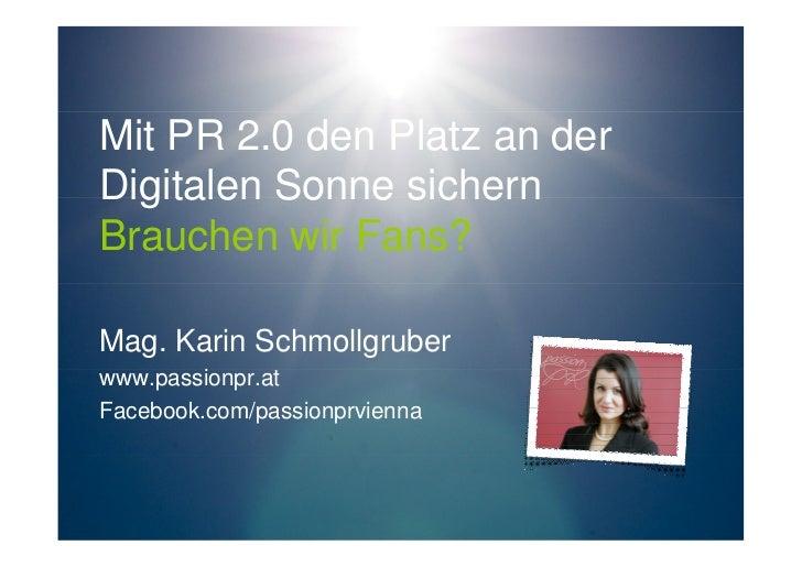 Mit PR 2.0 den Platz an derDigitalen Sonne sichernBrauchen wir Fans?Mag. Karin Schmollgruberwww.passionpr.atFacebook.com/p...
