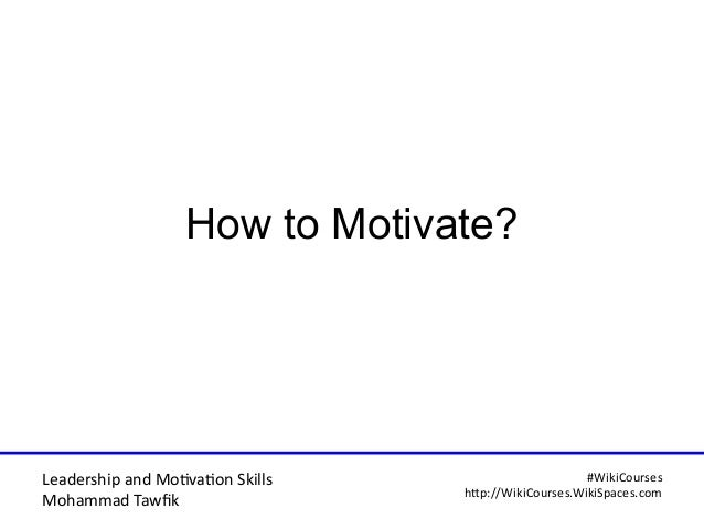 Leadership and Motvaton Skills Mohammad Tawfk #WikiCourses http:////WikiCoursesWWikiSpacesWcom How to Motivate?