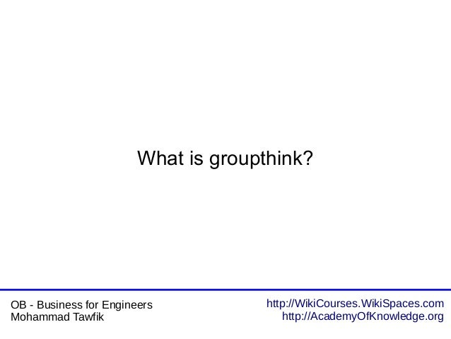 http://WikiCourses.WikiSpaces.com http://AcademyOfKnowledge.org OB - Business for Engineers Mohammad Tawfik What is groupt...