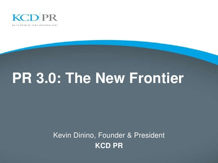 PR 3.0: The New Frontier     Kevin Dinino, Founder & President                  KCD PR
