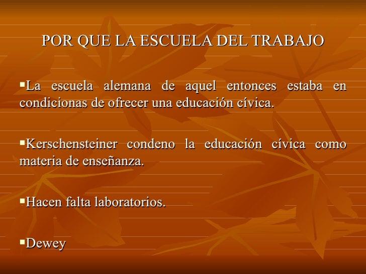 <ul><li>POR QUE LA ESCUELA DEL TRABAJO </li></ul><ul><li>La escuela alemana de aquel entonces estaba en condicionas de ofr...