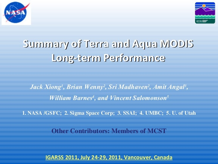 Summary of Terra and Aqua MODIS Long-term Performance Jack Xiong 1 , Brian Wenny 2 , Sri Madhaven 2 , Amit Angal 3 , Willi...