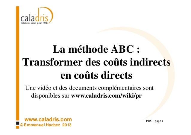 www.caladris.com © Emmanuel Hachez 2013 La méthode ABC : Transformer des coûts indirects en coûts directs PR5 – page 1 Une...