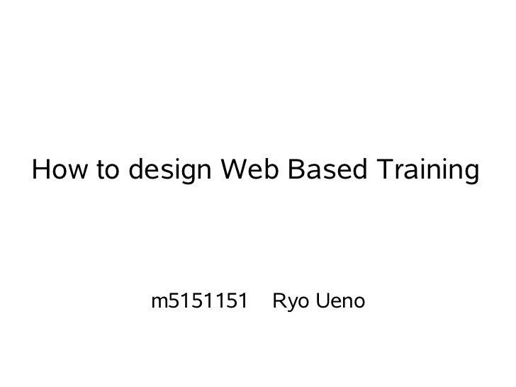 How to design Web Based Training        m5151151   Ryo Ueno