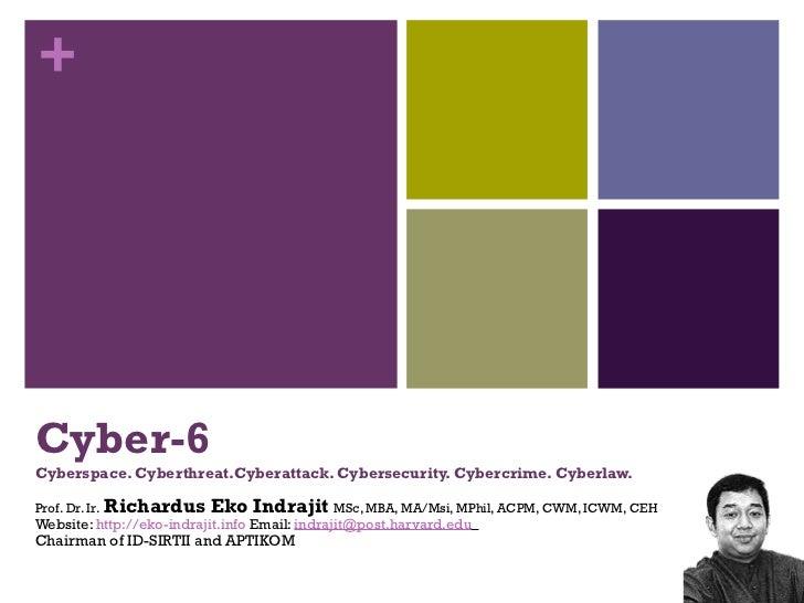 Cyber-6 Cyberspace. Cyberthreat.Cyberattack. Cybersecurity. Cybercrime. Cyberlaw. Prof. Dr. Ir.   Richardus Eko Indrajit  ...