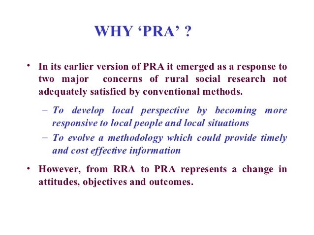 WHY 'PRA' ?• In its earlier version of PRA it emerged as a response to  two major concerns of rural social research not  a...
