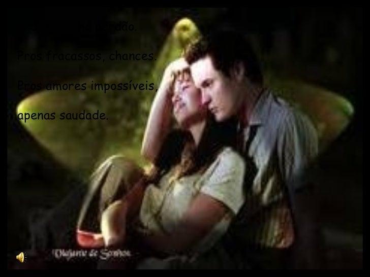 Pra erros, há perdão. Pros fracassos, chances. Pros amores impossíveis, apenas saudade.
