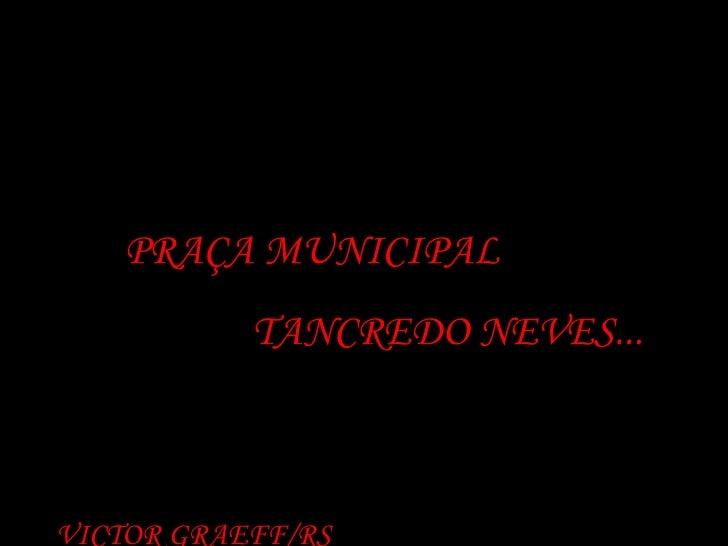 PRAÇA MUNICIPAL  TANCREDO NEVES... VICTOR GRAEFF/RS
