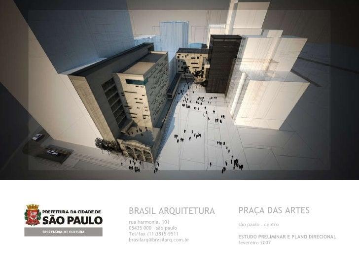 BRASIL ARQUITETURA rua harmonia, 101 05435 000  são paulo Tel/fax (11)3815-9511 [email_address] PRAÇA DAS ARTES são paulo ...