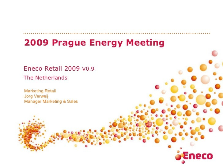 2009 Prague Energy Meeting Eneco Retail 2009 v 0.9 The Netherlands Marketing Retail Jorg Verweij Manager Marketing & Sales