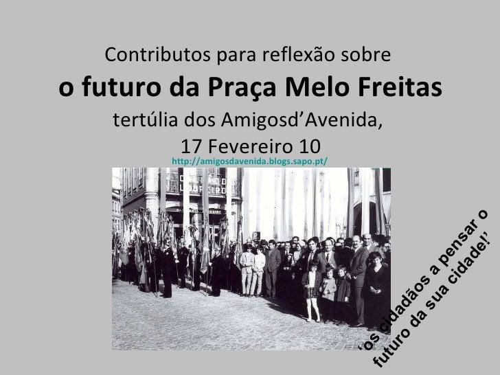 <ul><li>Contributos para reflexão sobre  </li></ul><ul><li>o futuro da Praça Melo Freitas </li></ul><ul><li>tertúlia dos A...