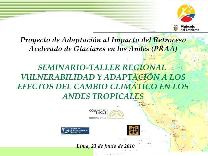 Proyecto de Adaptación al Impacto del Retroceso Acelerado de Glaciares en los Andes (PRAA) SEMINARIO-TALLER REGIONAL  VULN...