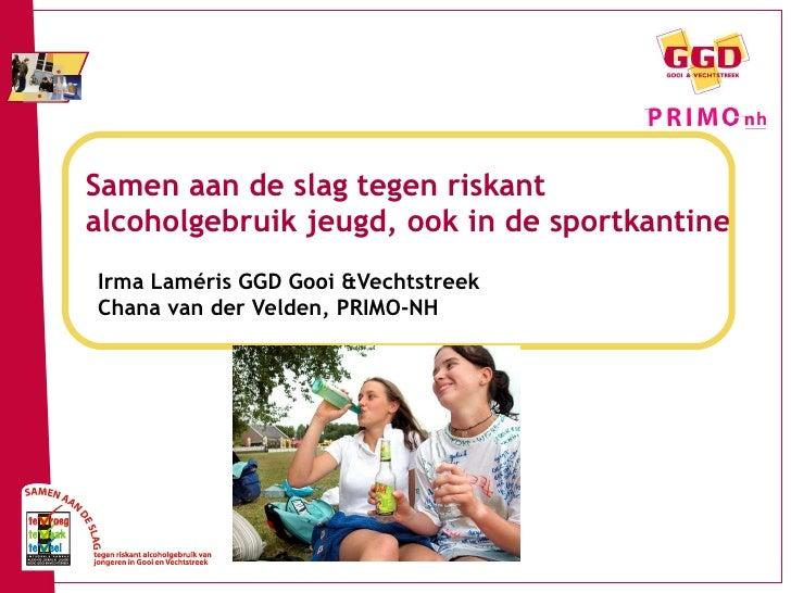 Samen aan de slag tegen riskant alcoholgebruik jeugd, ook in de sportkantine Irma Laméris GGD Gooi &Vechtstreek Chana van ...