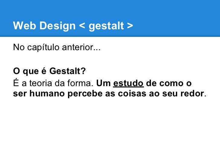 Web Design < gestalt >No capítulo anterior...O que é Gestalt?É a teoria da forma. Um estudo de como oser humano percebe as...
