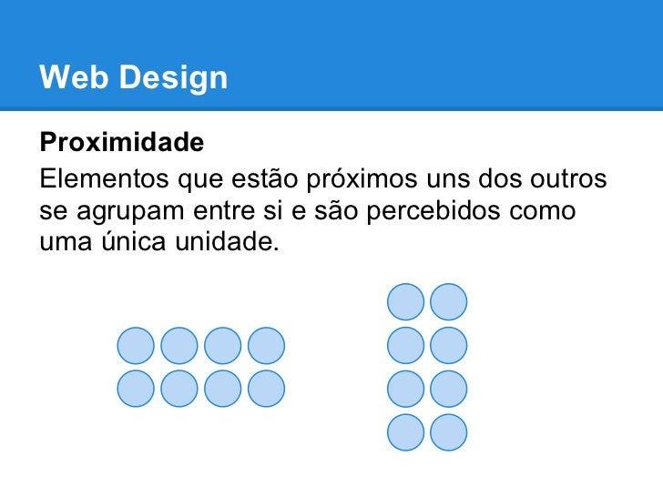 Web DesignProximidadeElementos que estão próximos uns dos outrosse agrupam entre si e são percebidos comouma única unidade.