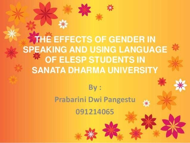 THE EFFECTS OF GENDER IN SPEAKING AND USING LANGUAGE OF ELESP STUDENTS IN SANATA DHARMA UNIVERSITY By : Prabarini Dwi Pang...
