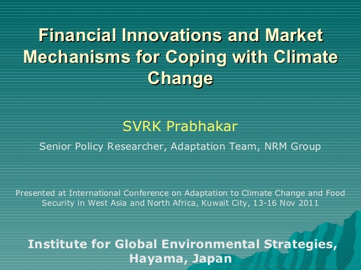 Financial Innovations and Market Mechanisms for Coping with Climate Change SVRK Prabhakar Senior Policy Researcher, Adapta...
