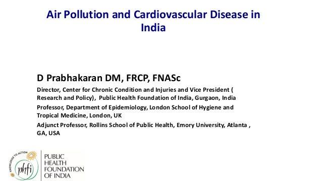 Air Pollution and Cardiovascular Disease in India D Prabhakaran DM, FRCP, FNASc Director, Center for Chronic Condition and...