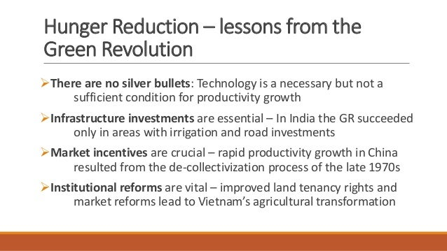 Hunger Reduction – lessons from the Green Revolution ➢There are no silver bullets: Technology is a necessary but not a suf...