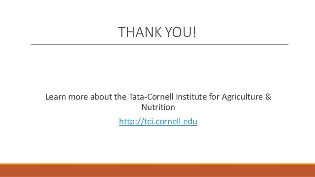 THANK YOU! Learn more about the Tata-Cornell Institute for Agriculture & Nutrition http://tci.cornell.edu