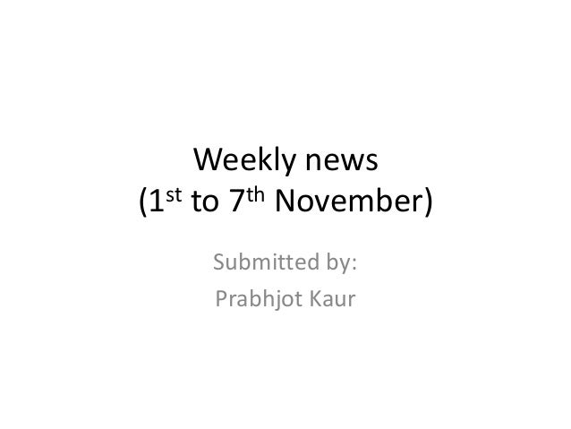 Weekly news (1st to 7th November) Submitted by: Prabhjot Kaur