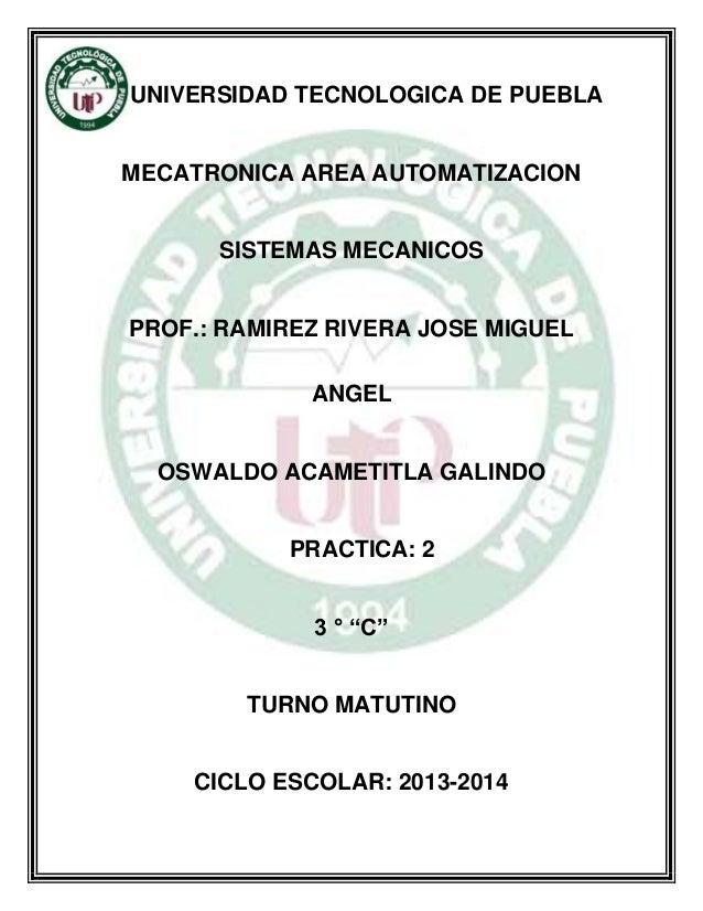 UNIVERSIDAD TECNOLOGICA DE PUEBLA MECATRONICA AREA AUTOMATIZACION SISTEMAS MECANICOS PROF.: RAMIREZ RIVERA JOSE MIGUEL ANG...