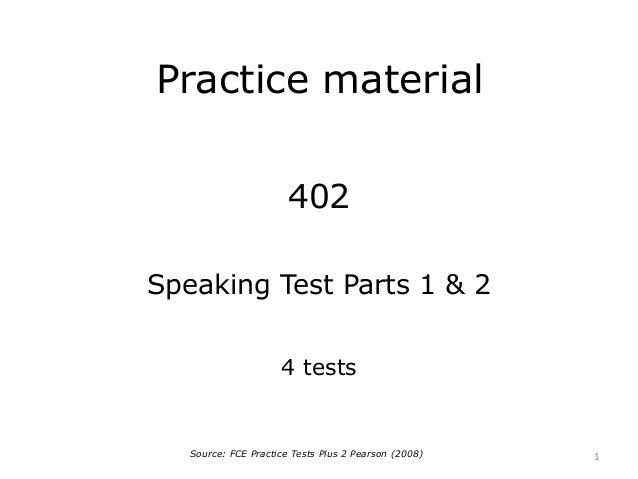 Practice material 402 Speaking Test Parts 1 & 2 4 tests 1Source: FCE Practice Tests Plus 2 Pearson (2008)