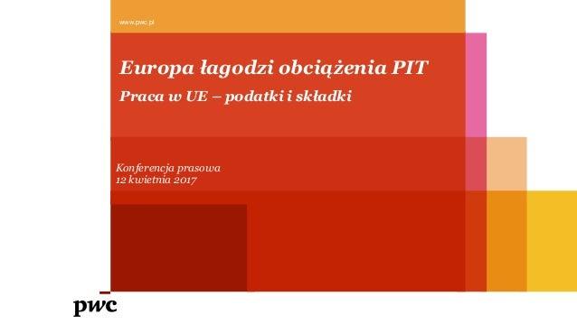 Europa łagodzi obciążenia PIT www.pwc.pl Konferencja prasowa 12 kwietnia 2017 Praca w UE – podatki i składki