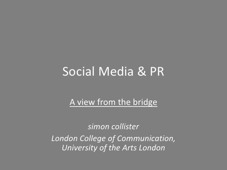 Social Media & PR    A view from the bridge         simon collisterLondon College of Communication,  University of the Art...