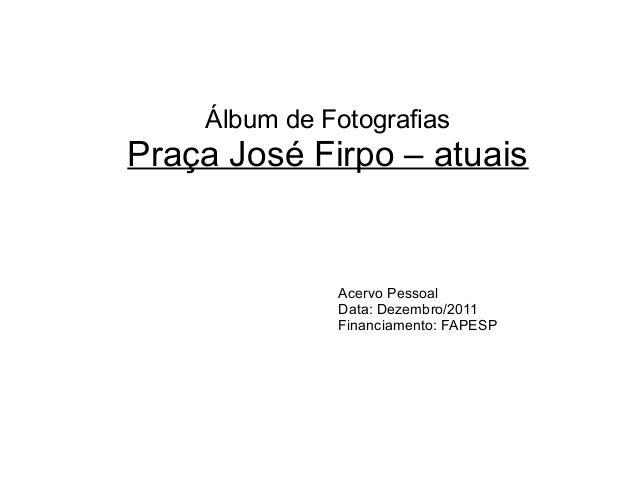Álbum de Fotografias Praça José Firpo – atuais Acervo Pessoal Data: Dezembro/2011 Financiamento: FAPESP