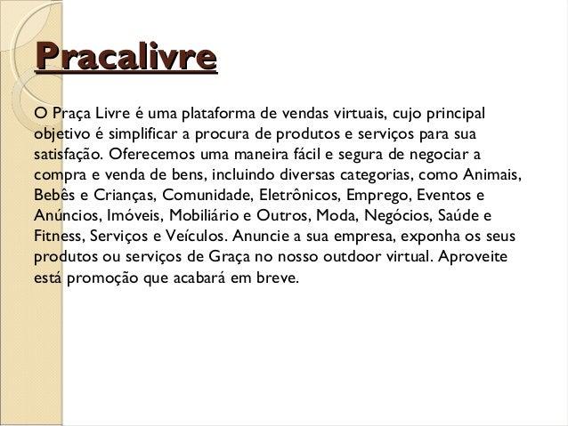 PracalivrePracalivre O Praça Livre é uma plataforma de vendas virtuais, cujo principal objetivo é simplificar a procura de...