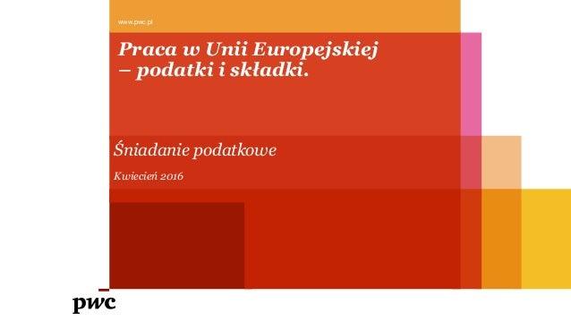 www.pwc.pl Praca w Unii Europejskiej – podatki i składki. Śniadanie podatkowe Kwiecień 2016