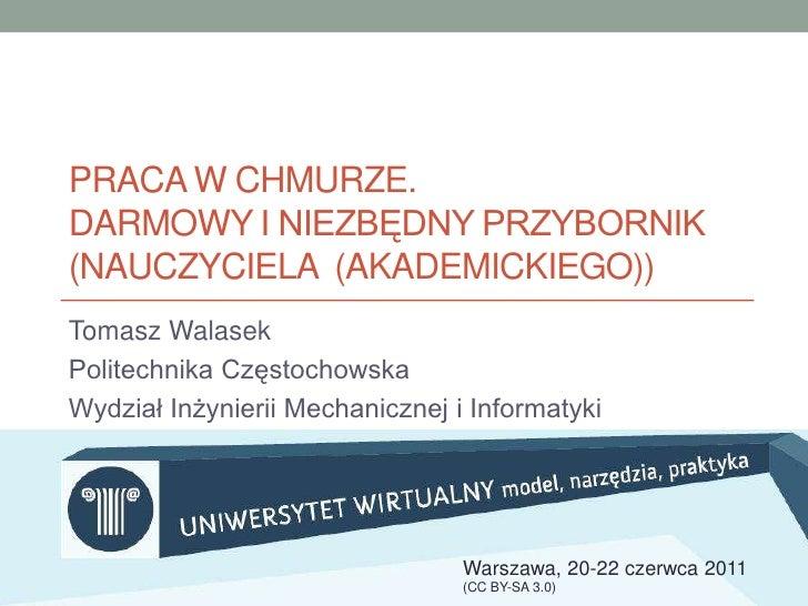 Praca w chmurze.darmowy i niezbędny przybornik (nauczyciela  (akademickiego))<br />Tomasz Walasek    <br />Politechnika Cz...