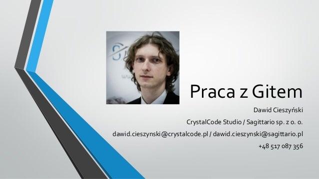 Praca z Gitem Dawid Cieszyński  CrystalCode Studio / Sagittario sp. z o. o. dawid.cieszynski@crystalcode.pl / dawid.cieszy...