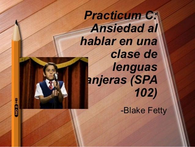 Practicum C: Ansiedad al hablar en una clase de lenguas extranjeras (SPA 102) -Blake Fetty